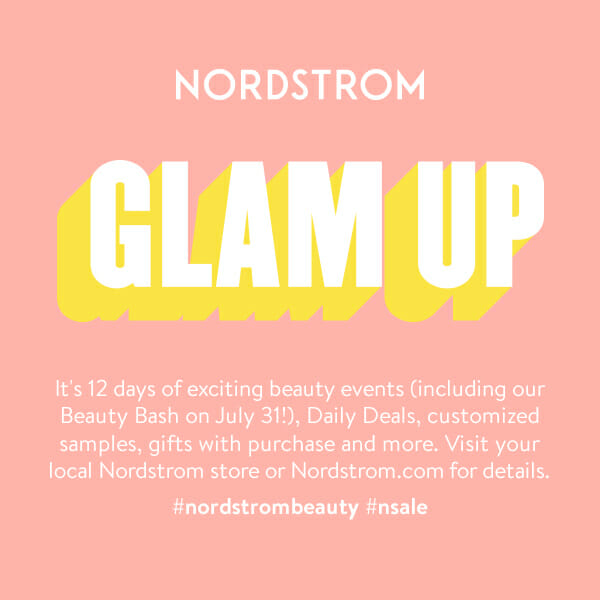 Nordstrom Glam Up. It's 12 days of exciting beauty events (including our Beauty Bash on July 31!), Daily deals, customized samples, gifts with purchase and more. Visit your local Nordstrom store or Nordstrom.com for details.