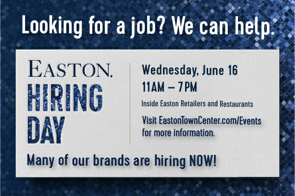 Easton Hiring Day. June 16, 2021 from 11am-6pm. Inside Easton retailers and restaurants. visit eastontowncenter.com/events for more information.