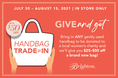 Give and Get! Bring in ANY gently used handbag to be donated to a local women's charity and we'll give you $25-$50 off a brand new bag! In-store only. July 30 - August 15, 2021. Brighton Collectables.