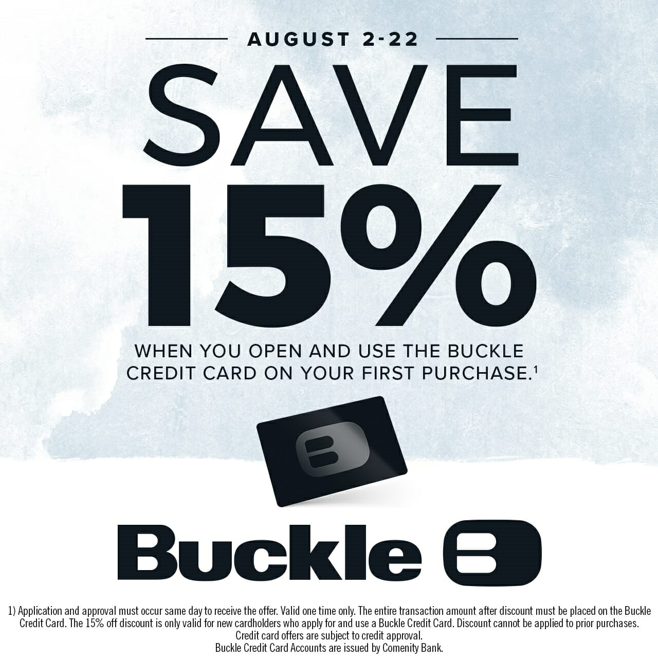 August 2-22 save 15% when you open and use the Buckle credit card on your first purchase. Terms and conditions apply.