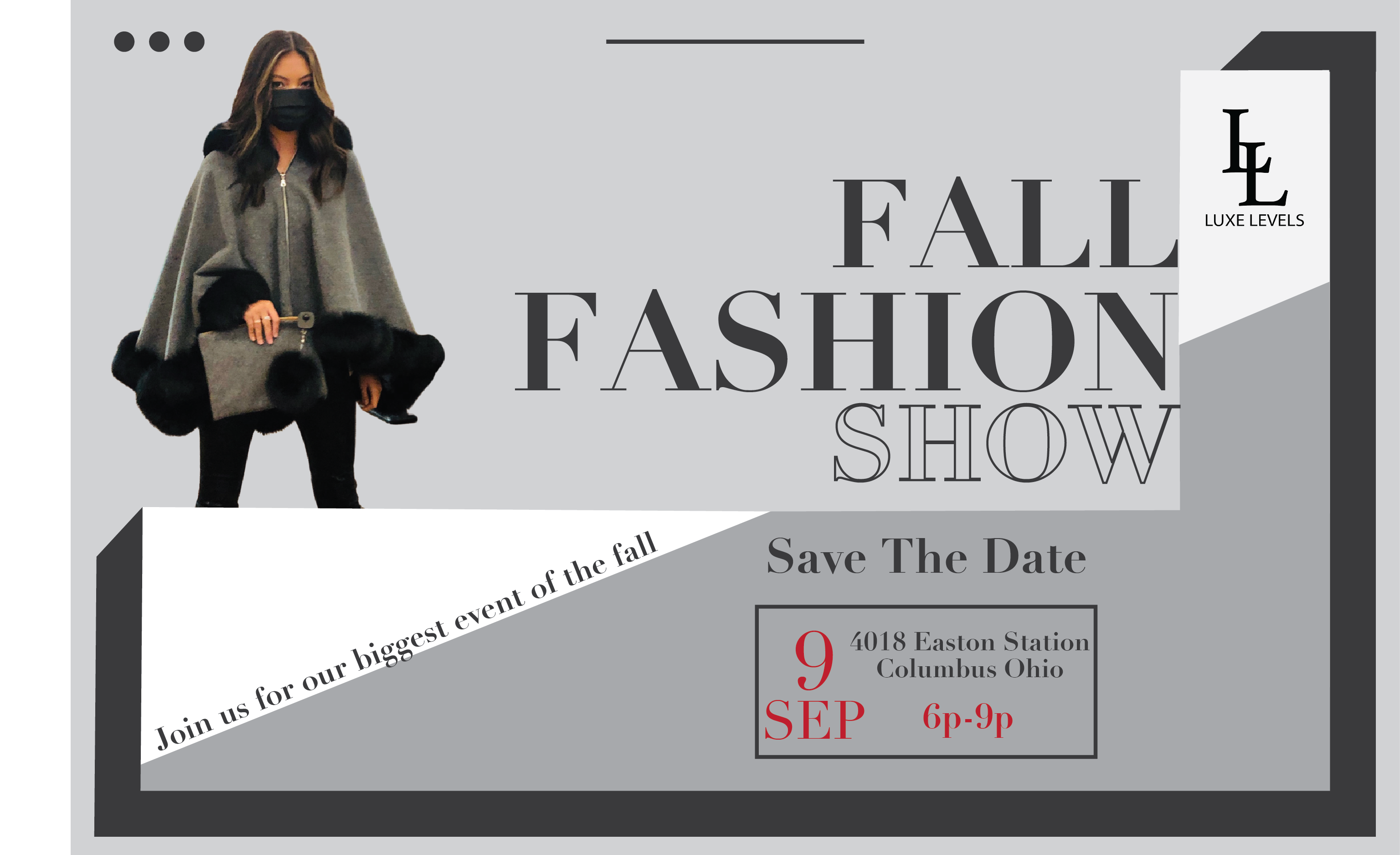 Luxe Levels Fall Fashion Show. Save the Date. September 9, 2021 from 6-9pm. 4018 Easton Station in COlumbus, Ohio. Join us for our biggest event of the fall.
