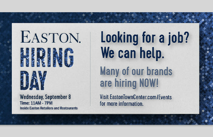 Easton Hiring Day. Wednesday, September 8. Time: 11AM-7PM. Inside Easton retailers and restaurants. Looking for a job? We can help. Many of our brands are hiring now! Visit EastonTownCenter.com/Events for more information.