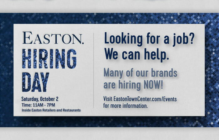 Easton Hiring Day. Wednesday, October 2. Time: 11AM-7PM. Inside Easton retailers and restaurants. Looking for a job? We can help. Many of our brands are hiring now! Visit EastonTownCenter.com/Events for more information.