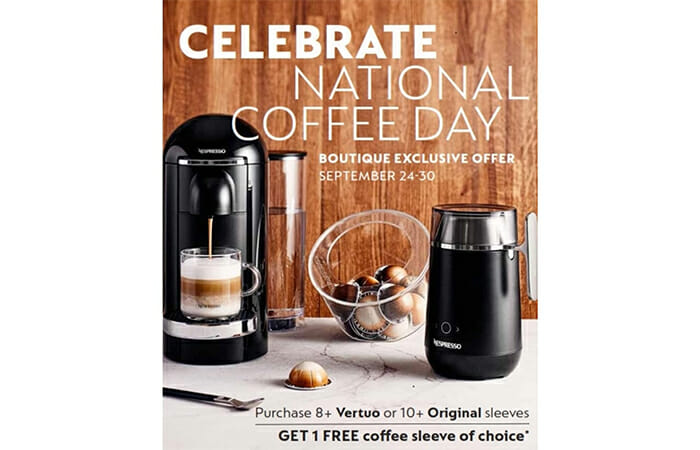 A Nespresso coffee maker, frother, and coffee pods on a table with promotional copy that reads CELEBRATE NATIONAL COFFEE DAY. Boutique exclusive offer September 24-30. Purchase 8+ Vertuo or 10+ Original sleeves and get 1 free coffee sleeve of choice*.