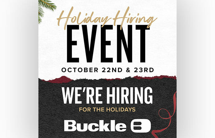 Buckle Holiday Hiring Event. October 22nd & 23rd. We're hiring for the holidays.