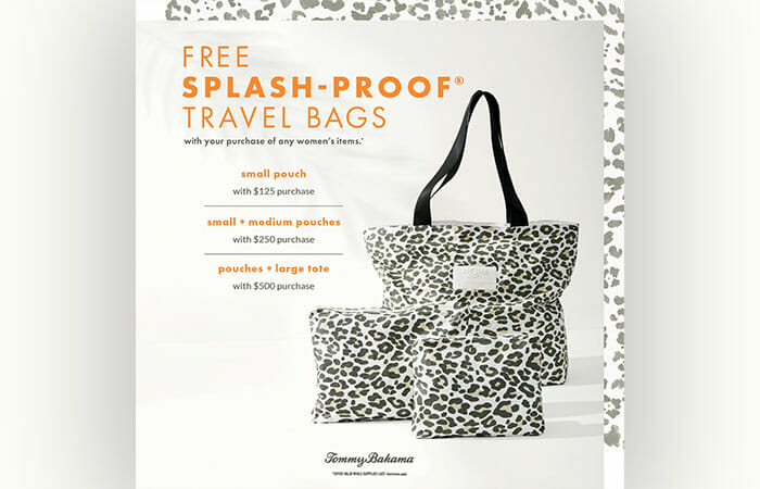Free splash-proof travel bags with your purchase of any women's items* at Tommy Bahama. See store for details.